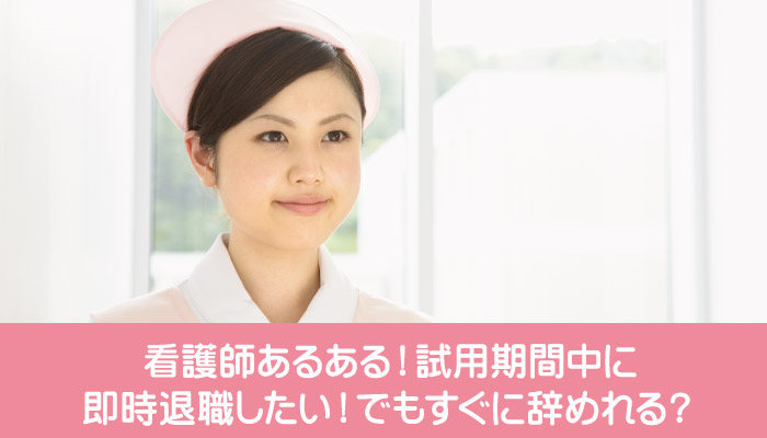 看護師が試用期間中に即時退職したい!でもすぐに辞めれる?
